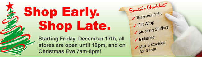 Shop Early. Shop Late. Starting Friday, December 17th, all stores are open until 10pm, and on Christmas eve, 7am - 8pm!
