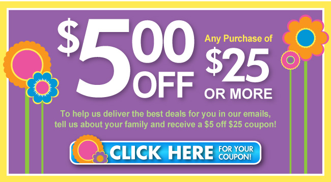 To help us deliver the best deals for you in our emails, tell us about your family and receive a $5 off $25 coupon!